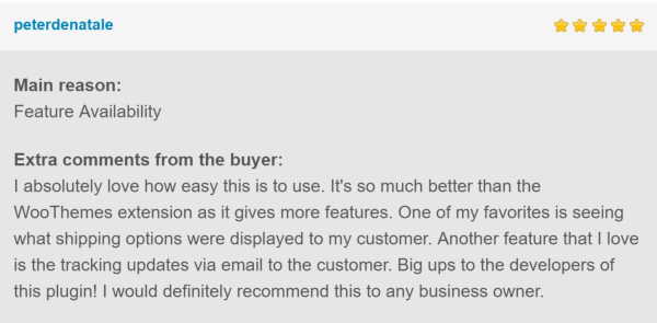 5* Reviews: Feature Availability. I absolutely love how easy this is to use. It's so much better than the WooThemes extension as it gives more features. One of my favorites is seeing what shipping options were displayed to my customer. Another feature that I love is the tracking updates via email to the customer. Big ups to the developers of this plugin! I would definitely recommend this to any business owner.