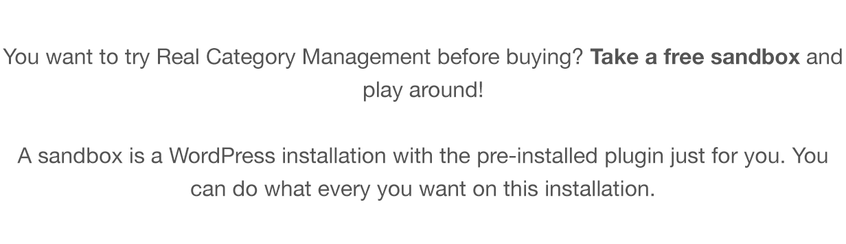 You want to try Real Category Management before buying? Take a free sandbox and play around! A sandbox is a WordPress installation with the pre-installed plugin just for you. You can do what every you want on this installation.