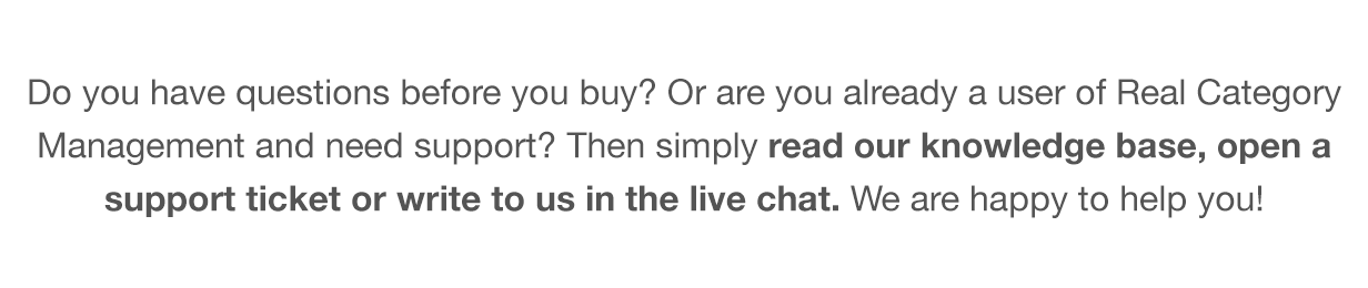 Do you have questions before you buy? Or are you already a user of the Real Category Library and need support? Then simply read our knowledge base, open a support ticket or write to us in the live chat. We are happy to help you!